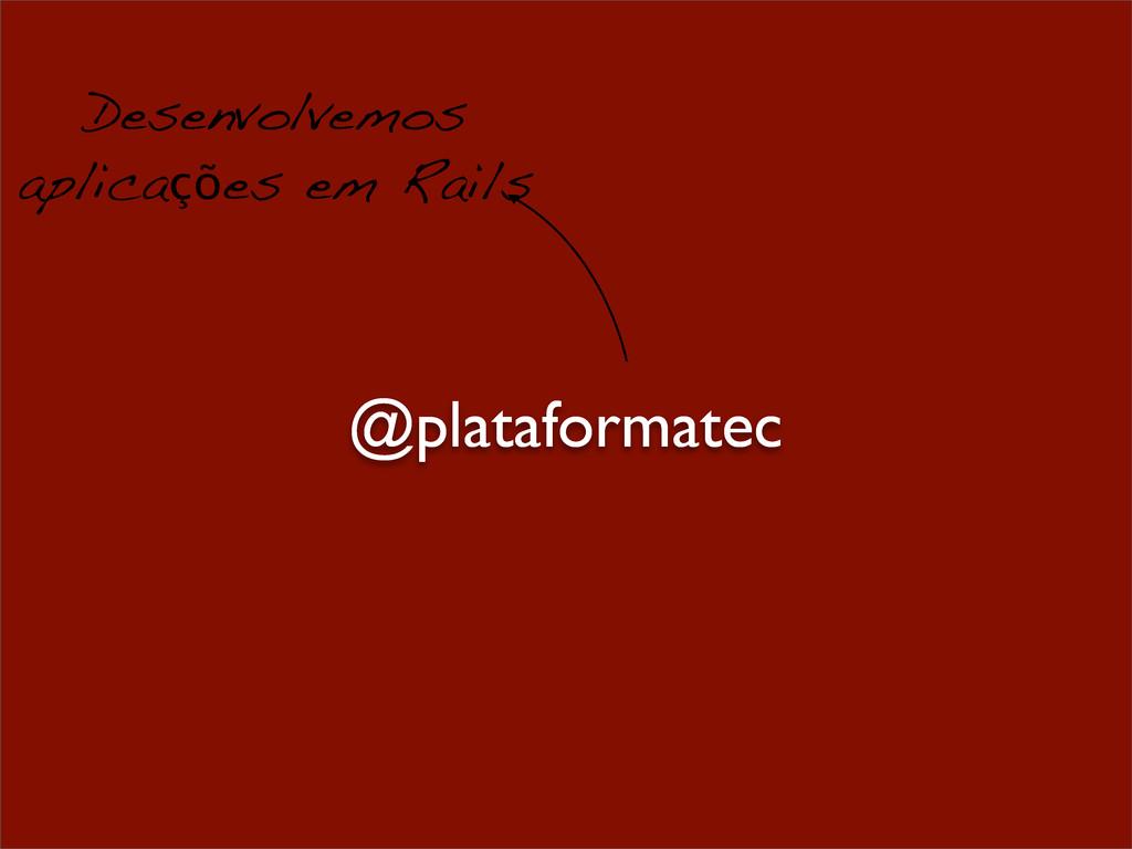 Desenvolvemos aplicações em Rails @plataformatec