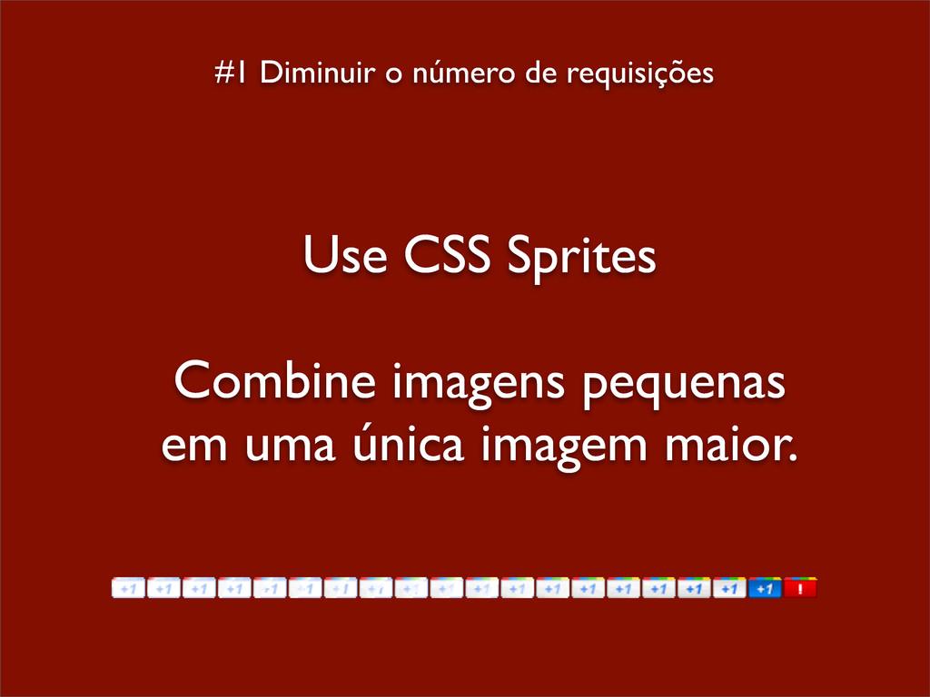 #1 Diminuir o número de requisições Use CSS Spr...
