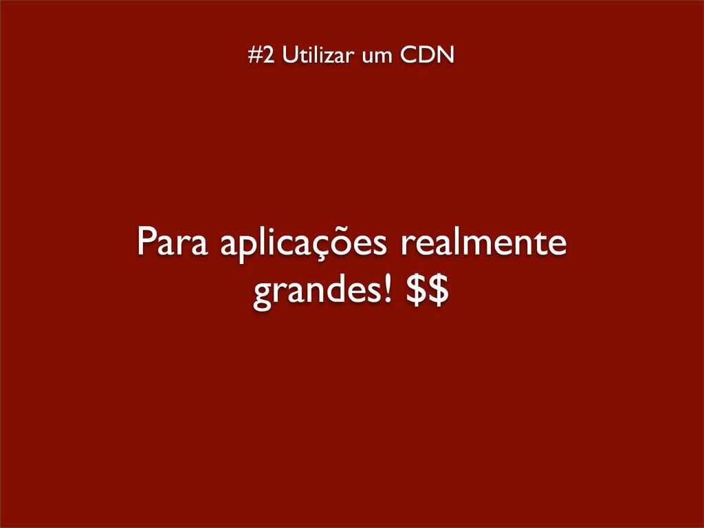 #2 Utilizar um CDN Para aplicações realmente gr...