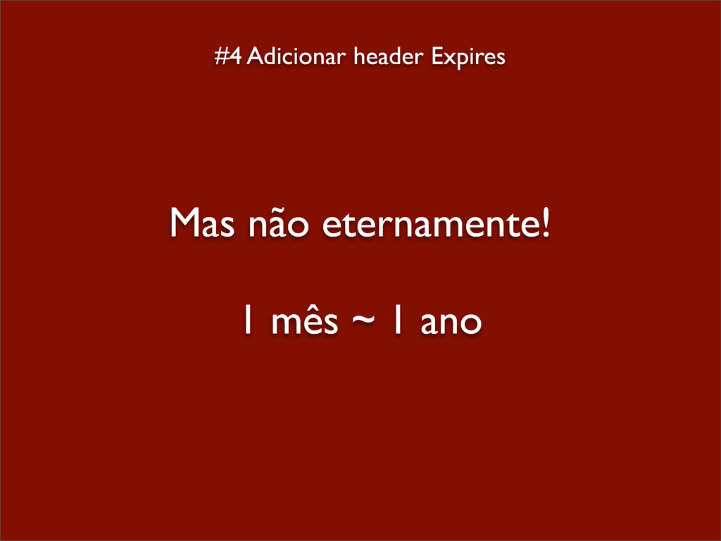 #4 Adicionar header Expires Mas não eternamente...