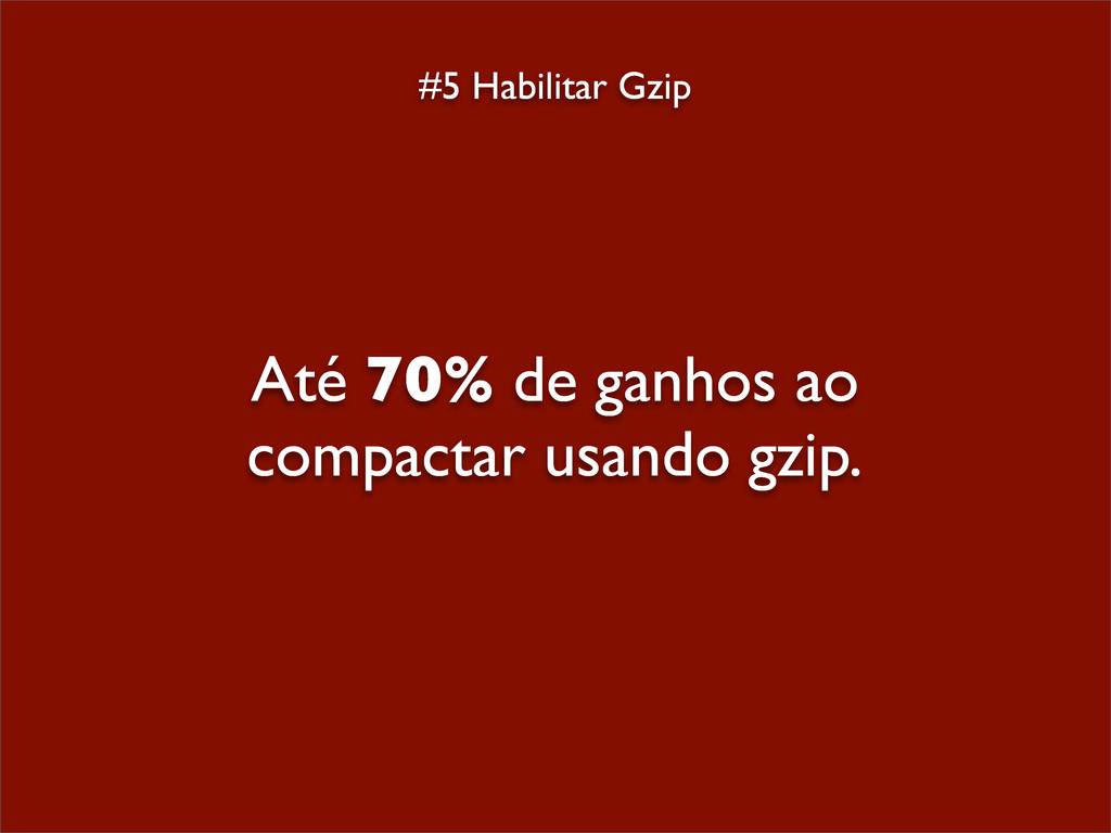 #5 Habilitar Gzip Até 70% de ganhos ao compacta...