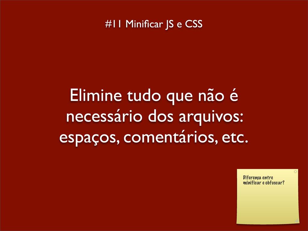 #11 Minificar JS e CSS Elimine tudo que não é ne...
