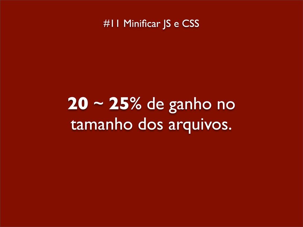 #11 Minificar JS e CSS 20 ~ 25% de ganho no tama...