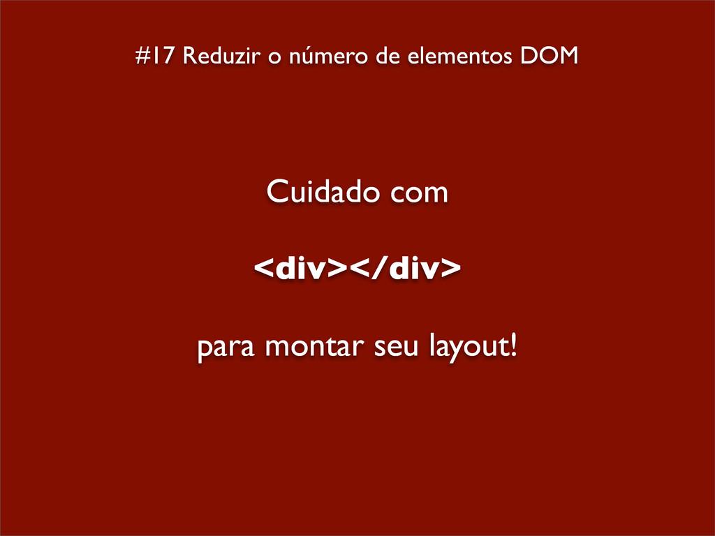 #17 Reduzir o número de elementos DOM Cuidado c...