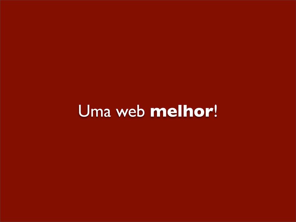 Uma web melhor!