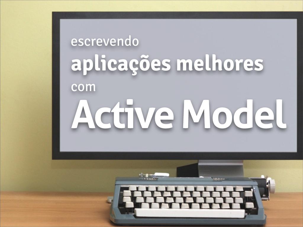 Active Model l escrevendo aplicações melhores c...
