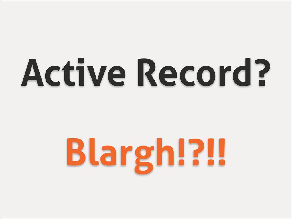 Active Record? Blargh!?!!