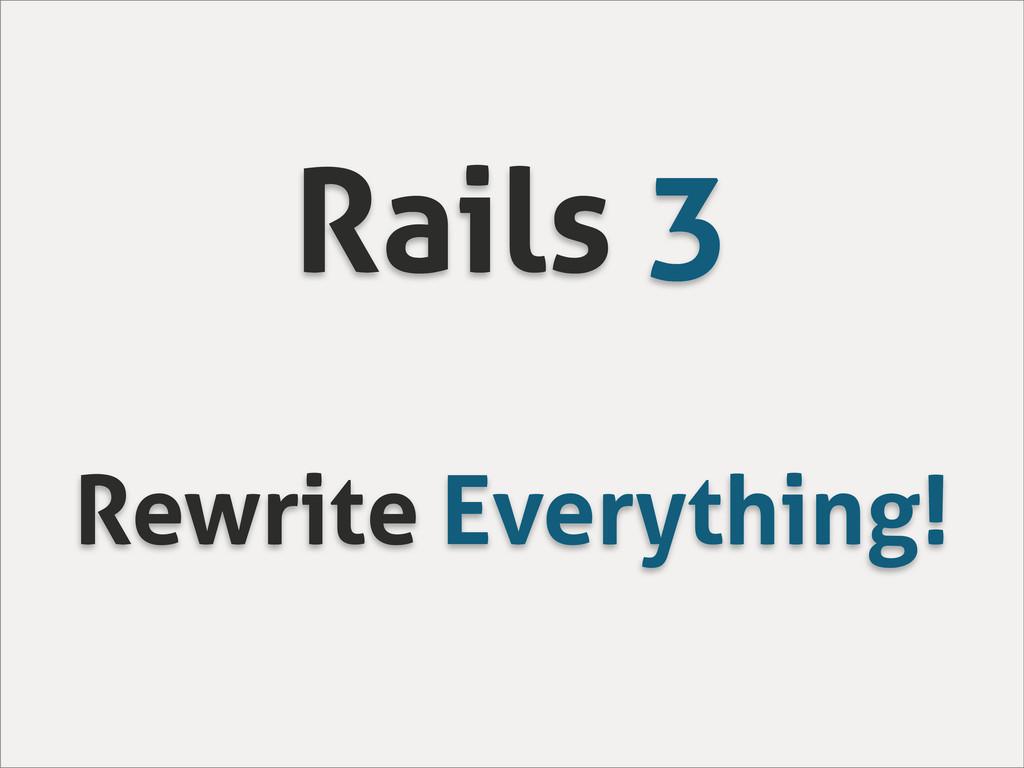 Rails 3 Rewrite Everything!
