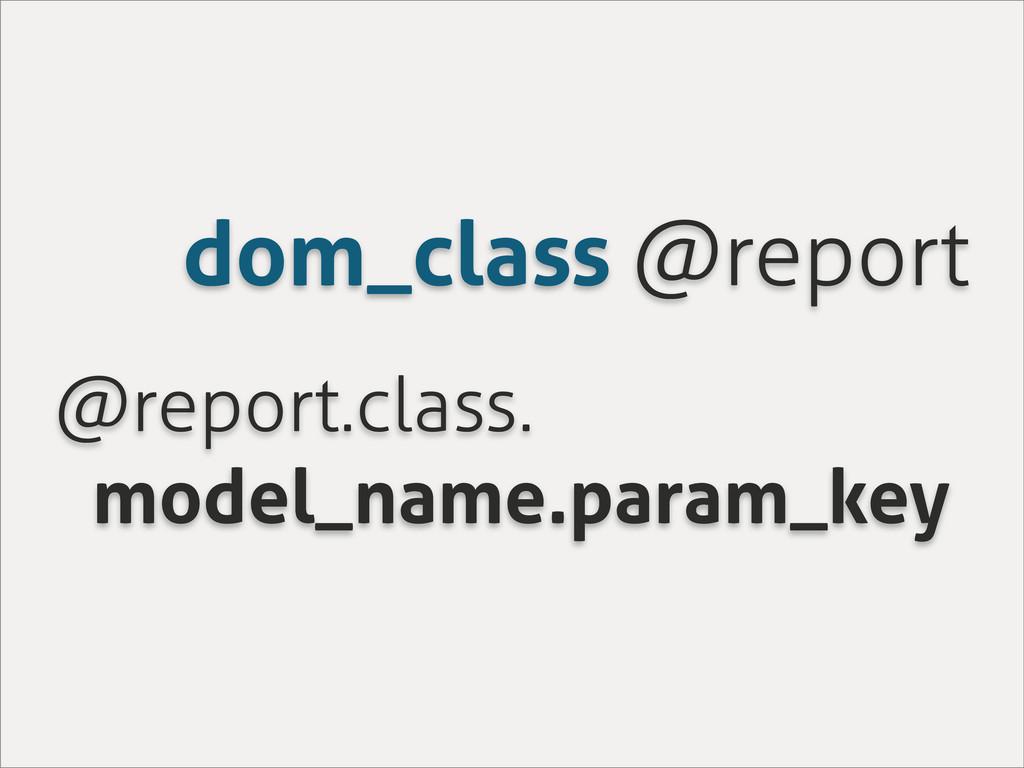 dom_class @report @report.class. model_name.par...