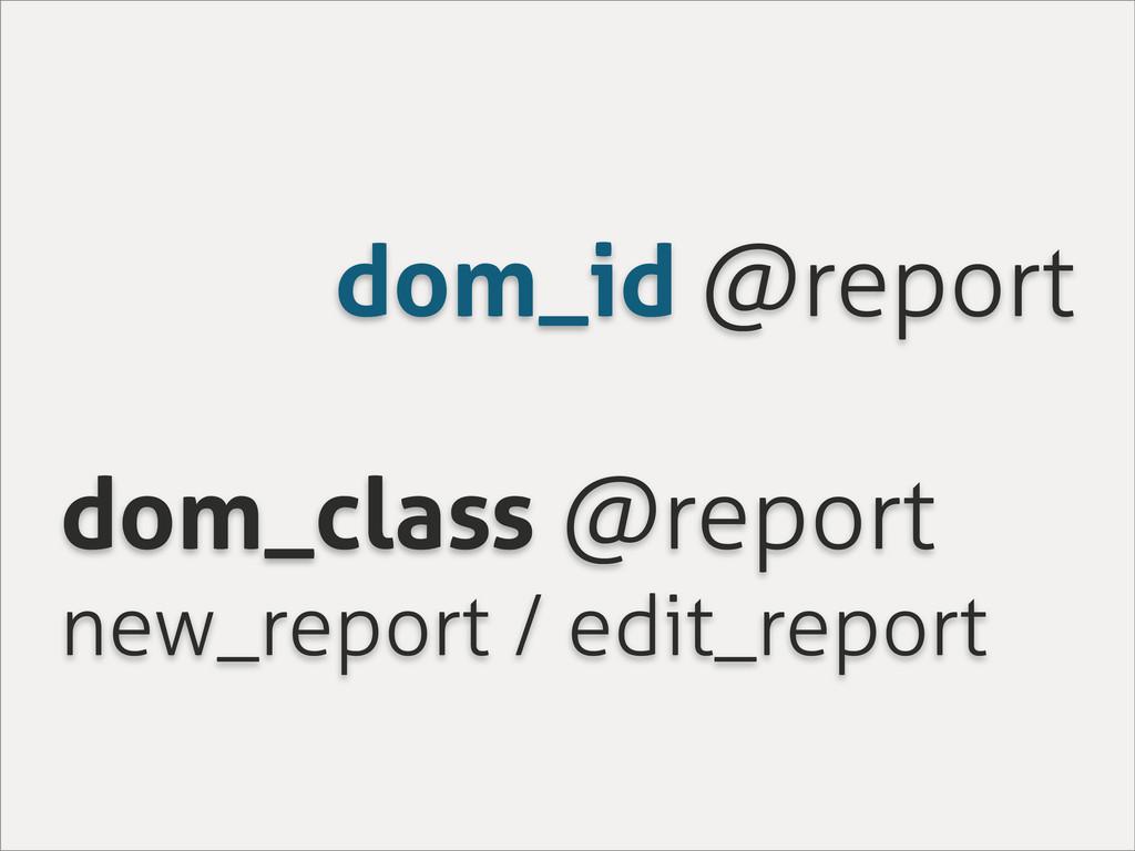 dom_id @report dom_class @report new_report / e...