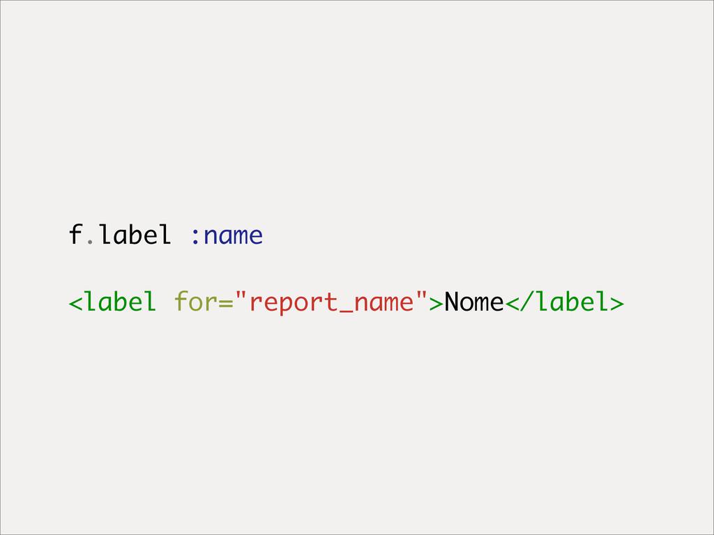 """f.label :name <label for=""""report_name"""">Nome</la..."""