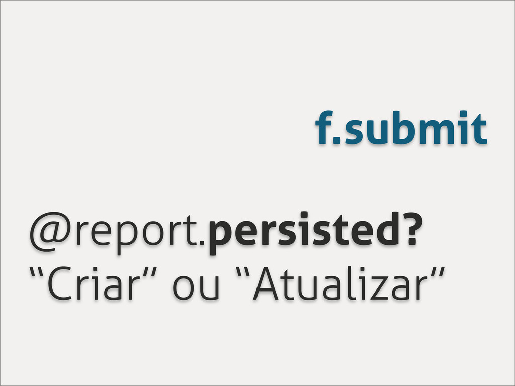 "f.submit @report.persisted? ""Criar"" ou ""Atualiz..."