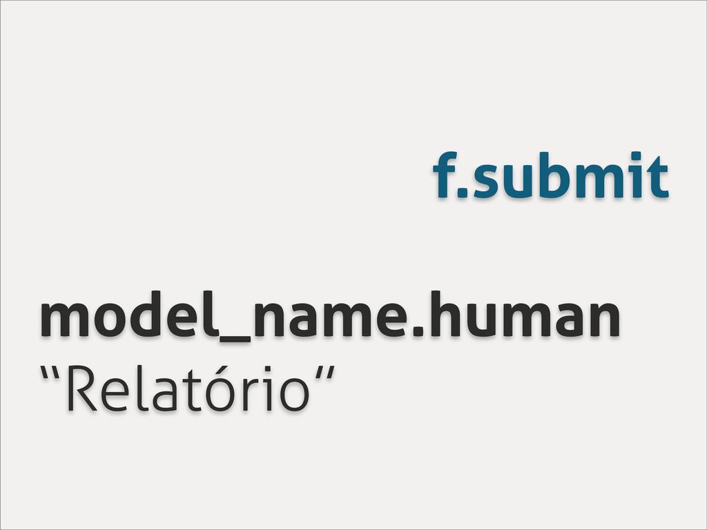 """f.submit model_name.human """"Relatório"""""""