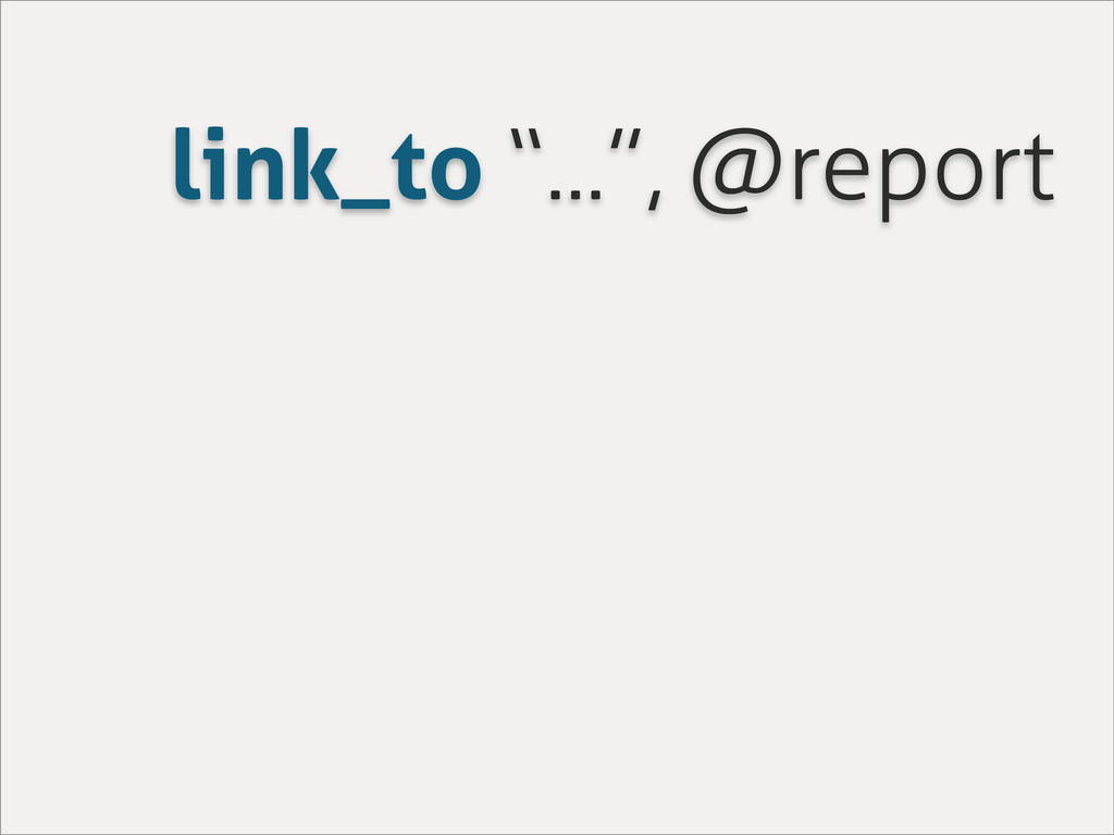 "link_to ""..."", @report"