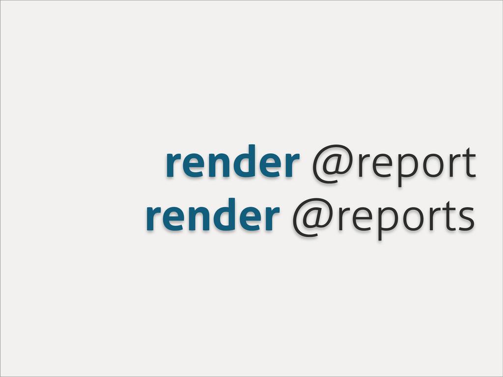 render @report render @reports