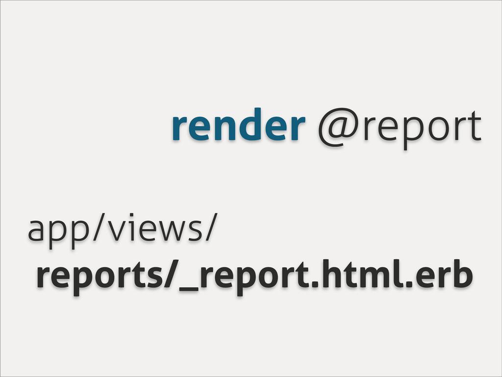 render @report app/views/ reports/_report.html....
