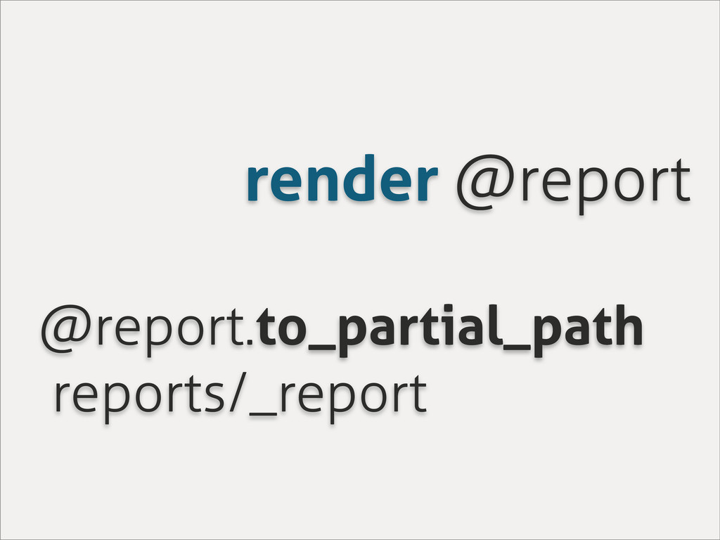 render @report @report.to_partial_path reports/...