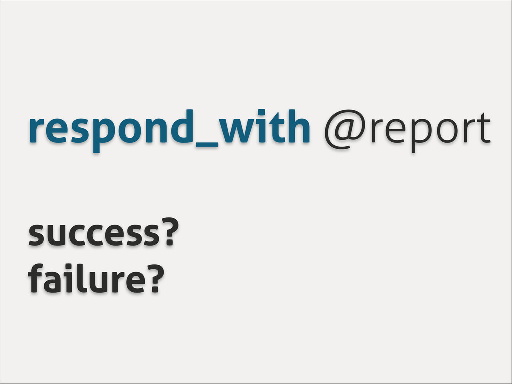 respond_with @report success? failure?