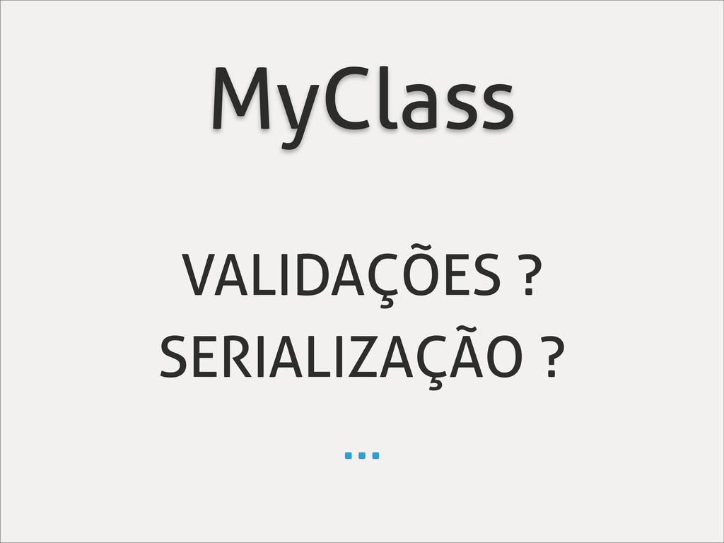 MyClass VALIDAÇÕES ? SERIALIZAÇÃO ? ...