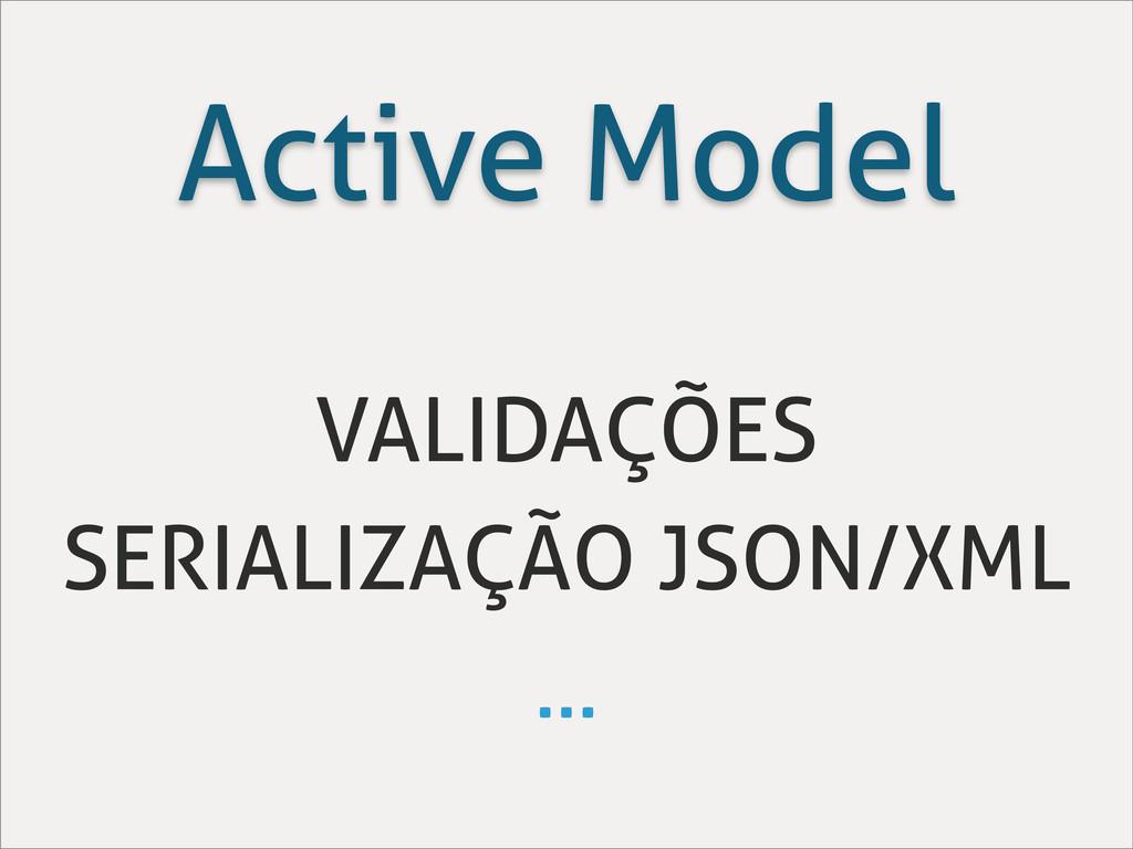 Active Model VALIDAÇÕES SERIALIZAÇÃO JSON/XML ....