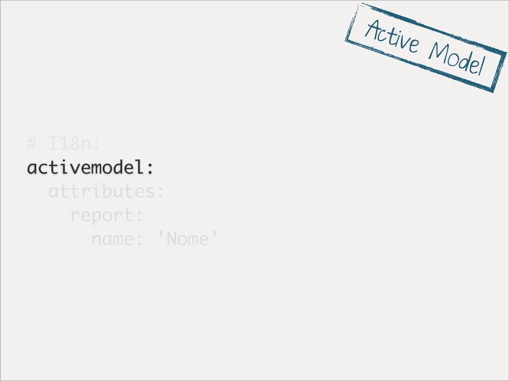 # I18n: activemodel: attributes: report: name: ...