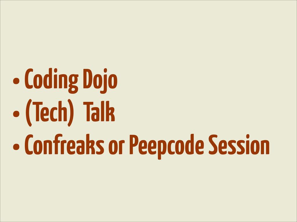 • Coding Dojo • (Tech) Talk • Confreaks or Peep...