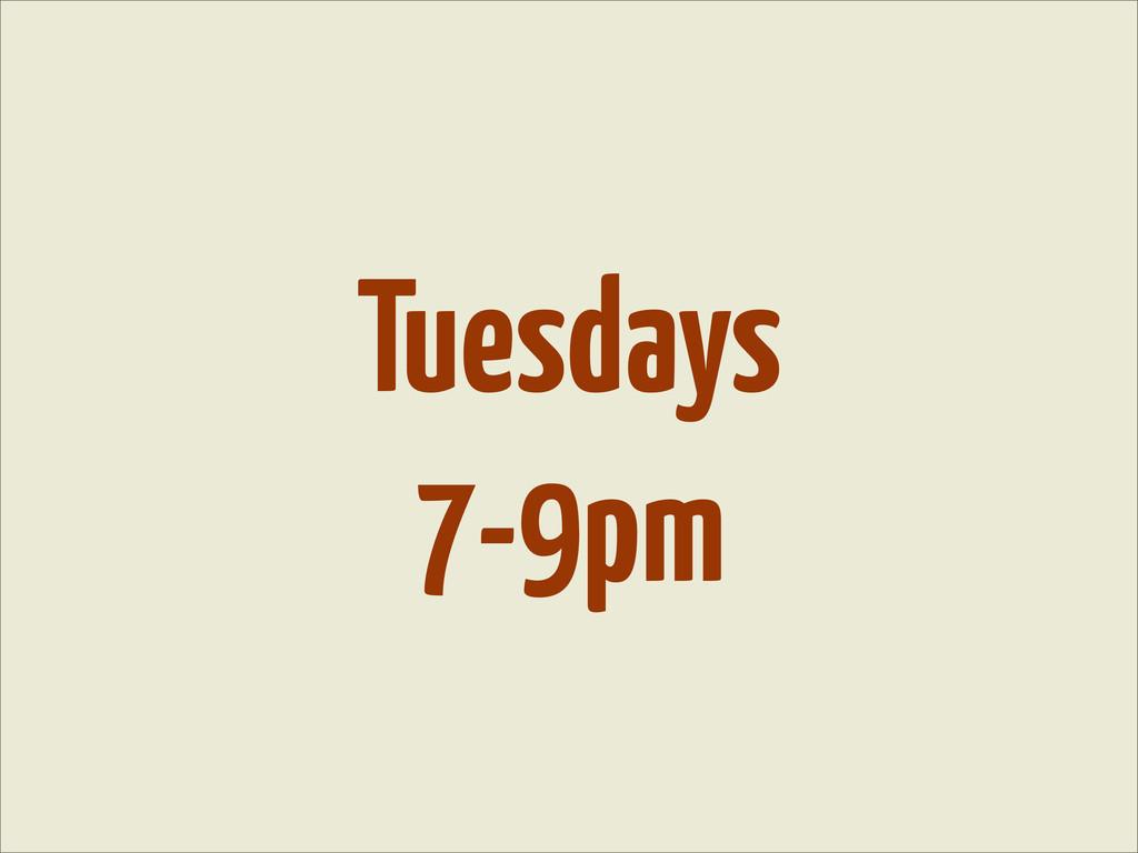 Tuesdays 7-9pm