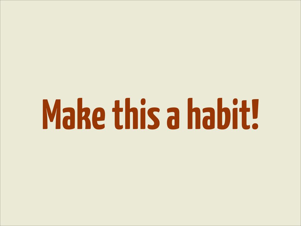 Make this a habit!