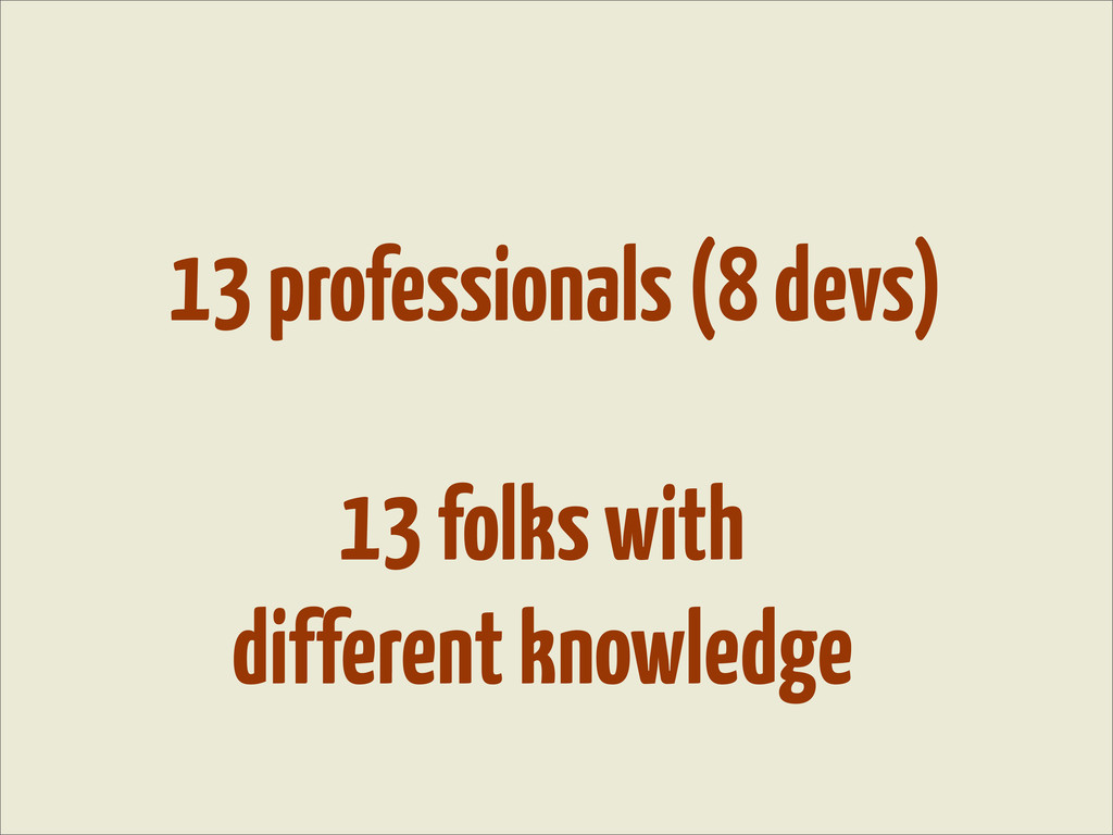 13 professionals (8 devs) 13 folks with differe...