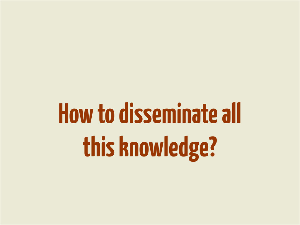How to disseminate all this knowledge?