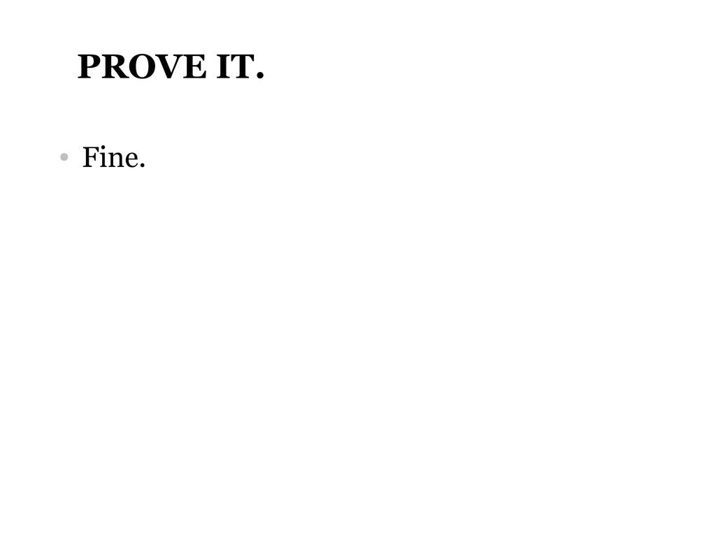 PROVE IT. ● Fine.