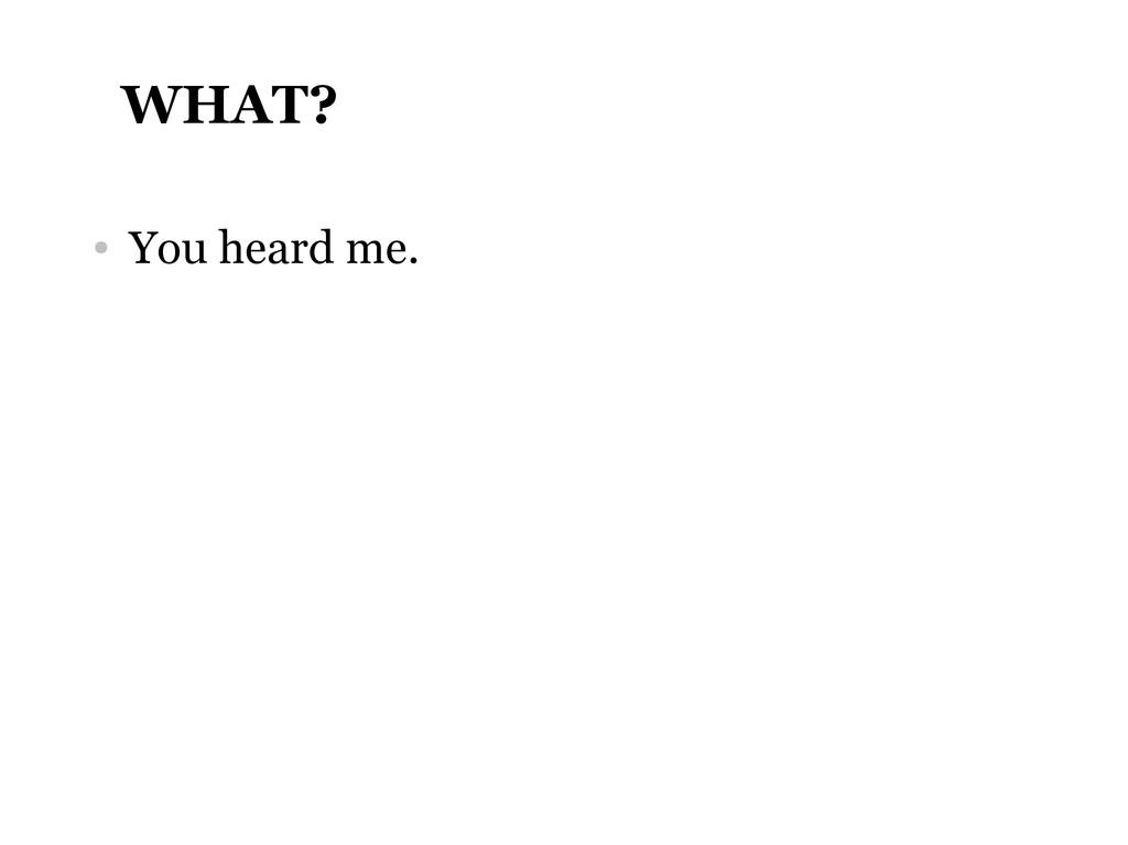 WHAT? ● You heard me.