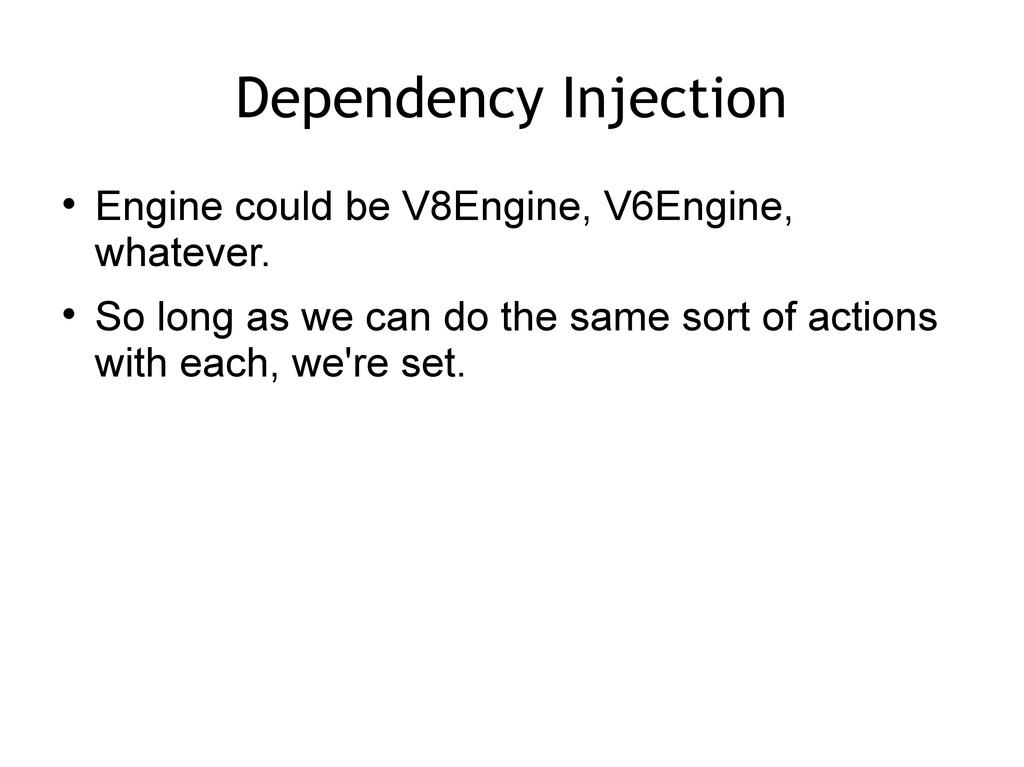 Dependency Injection  Engine could be V8Engine...