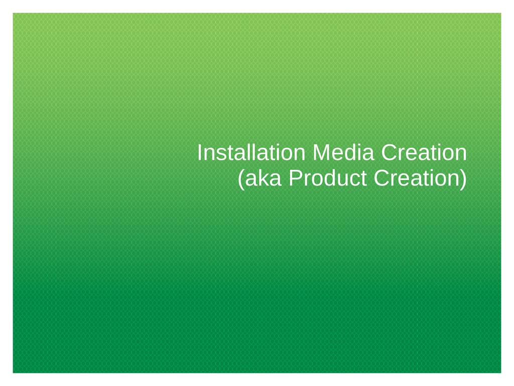 Installation Media Creation (aka Product Creati...