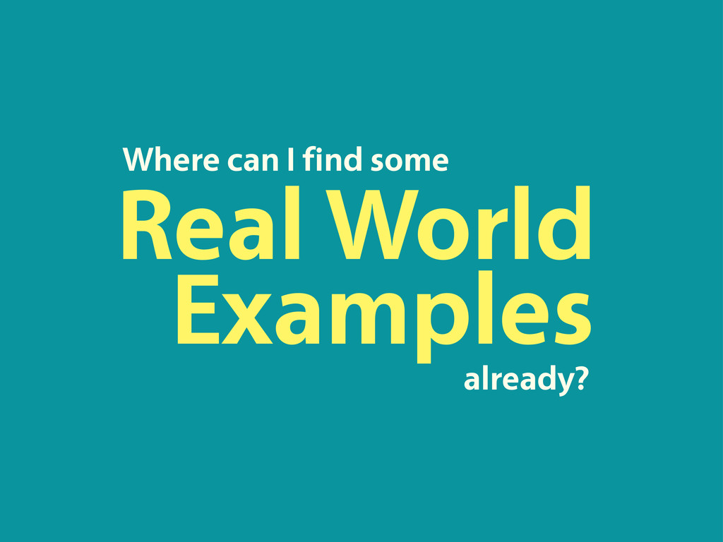 Real World Where can I find some Examples alrea...