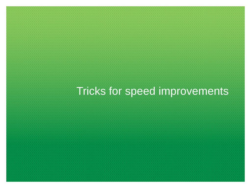 Tricks for speed improvements