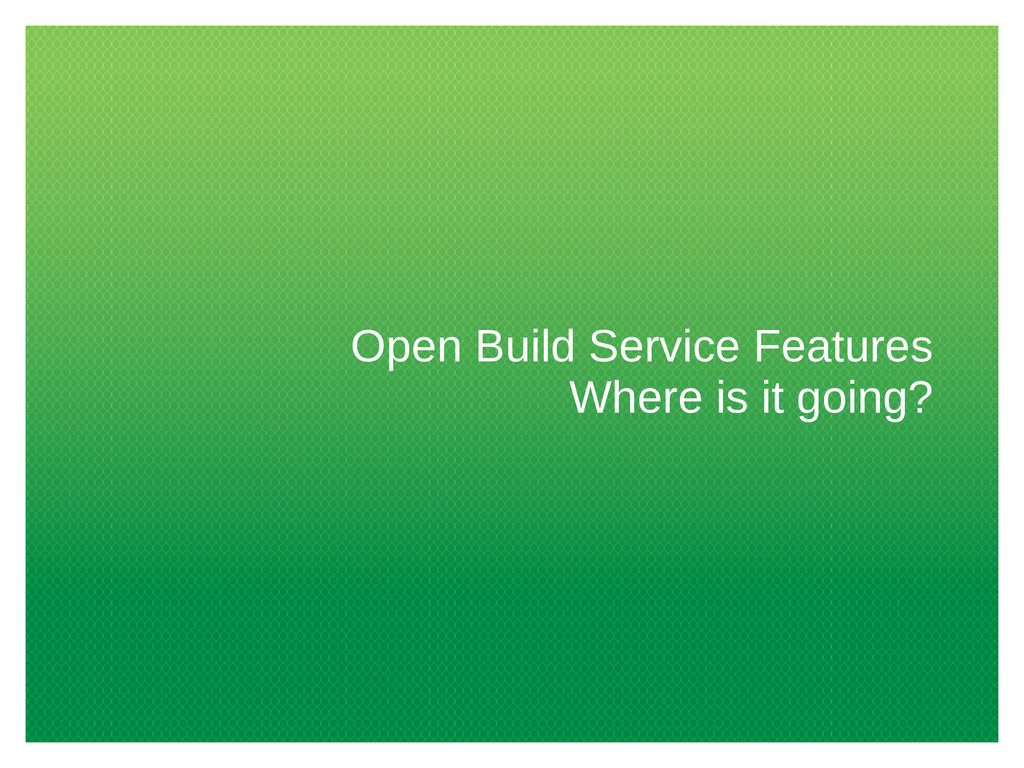 Open Build Service Features Where is it going?