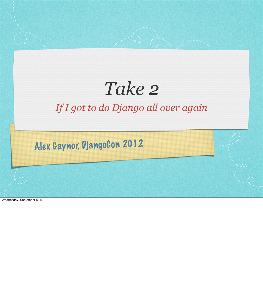 Alex Gaynor, DjangoCon 2012 Take 2 If I got to ...