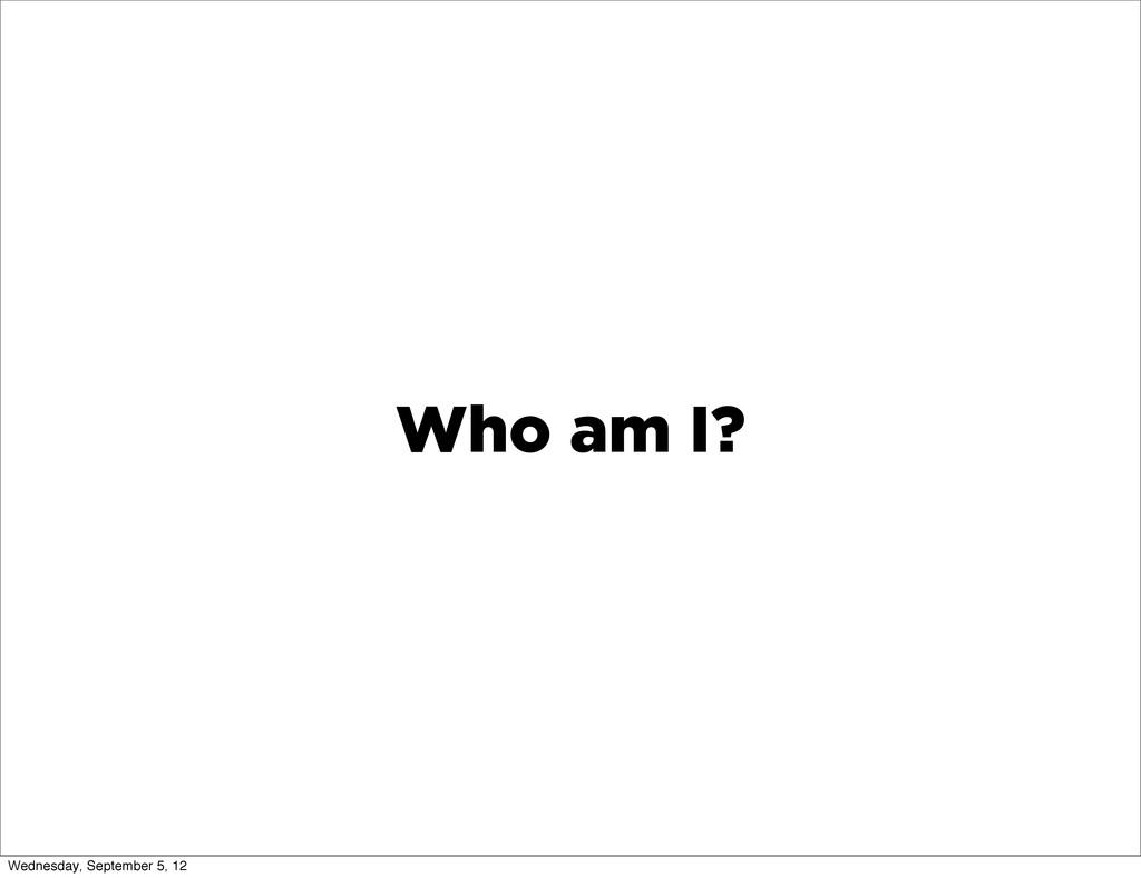 Who am I? Wednesday, September 5, 12