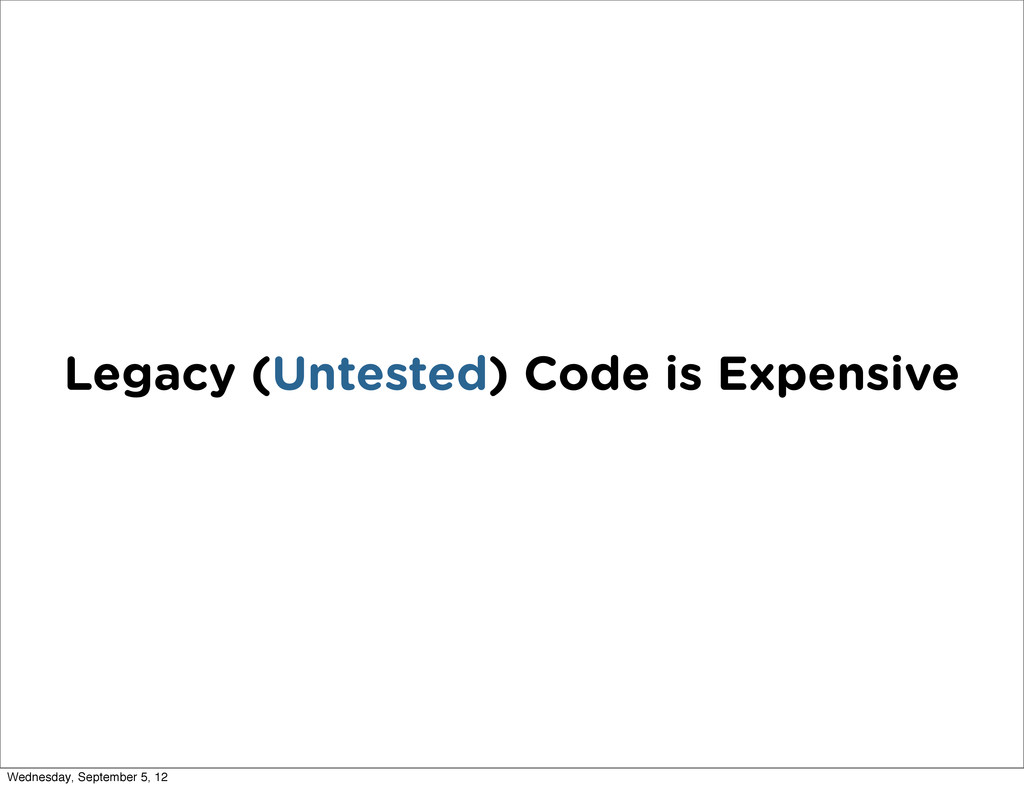 Legacy (Untested) Code is Expensive Wednesday, ...