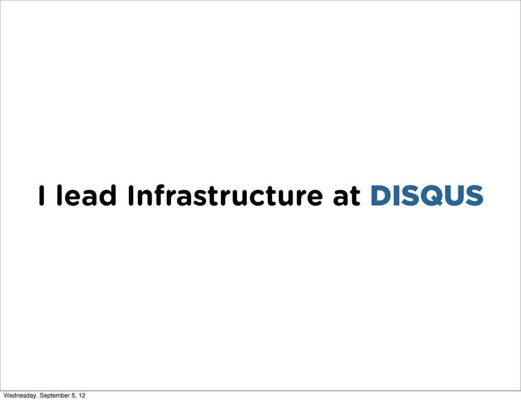 I lead Infrastructure at DISQUS Wednesday, Sept...