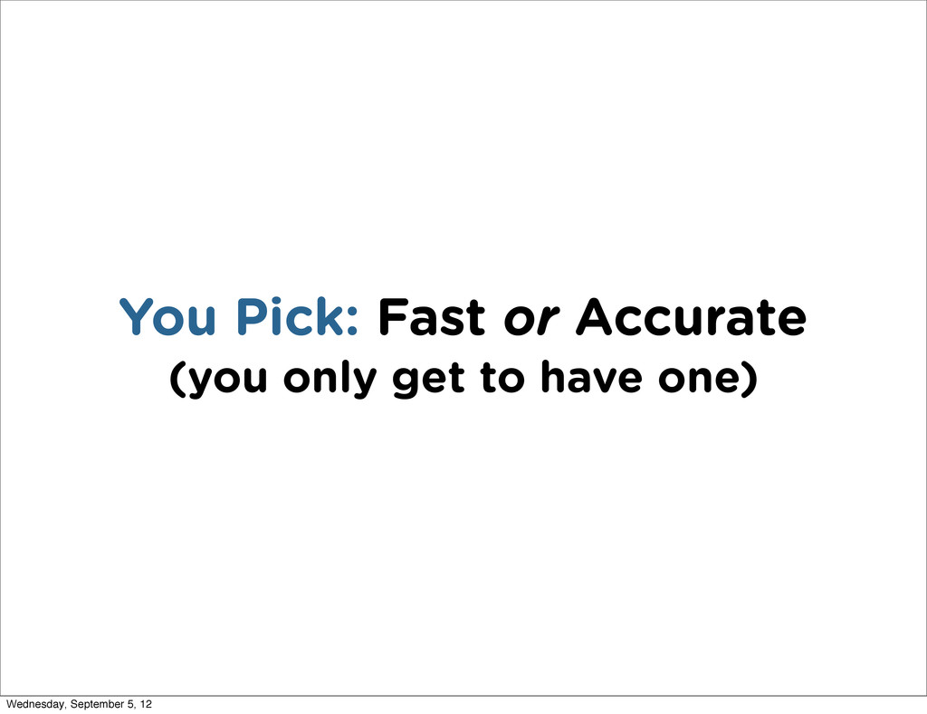 You Pick: Fast or Accurate (you only get to hav...