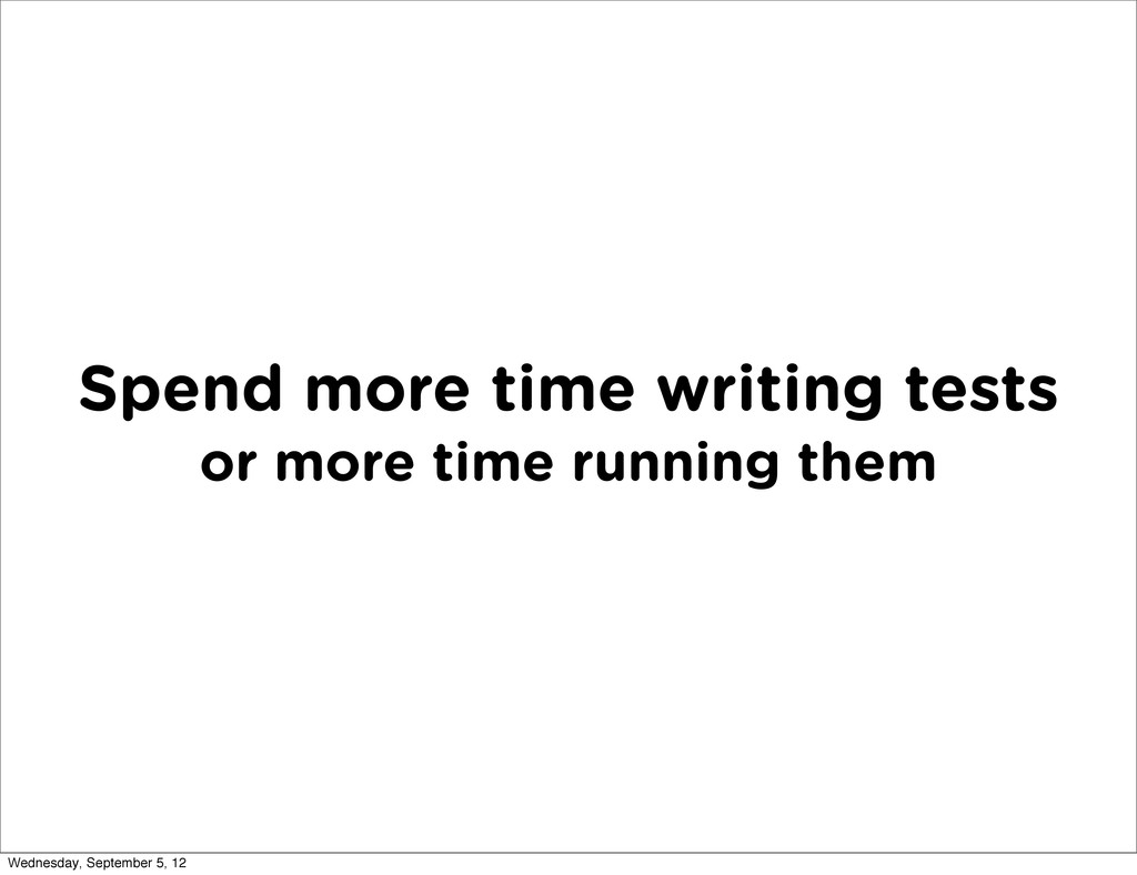 Spend more time writing tests or more time runn...