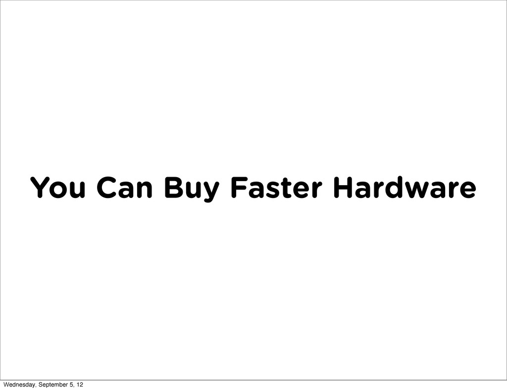 You Can Buy Faster Hardware Wednesday, Septembe...