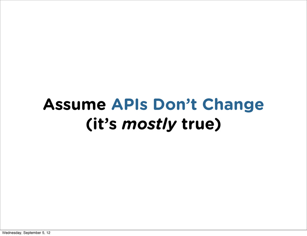 Assume APIs Don't Change (it's mostly true) Wed...