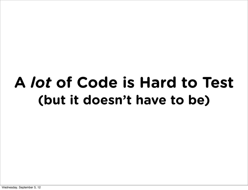 A lot of Code is Hard to Test (but it doesn't h...