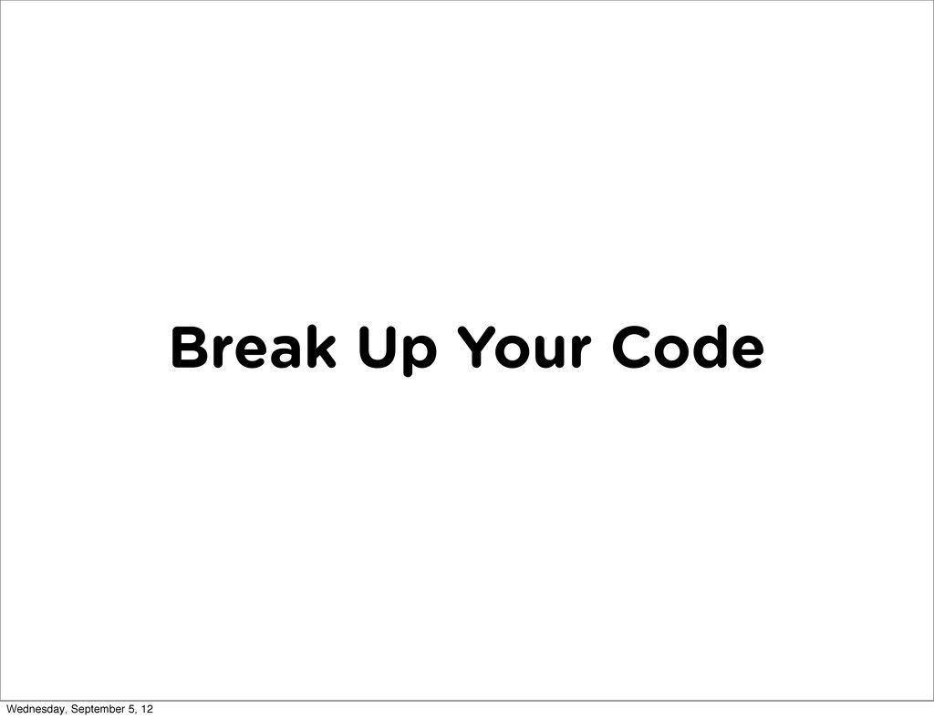 Break Up Your Code Wednesday, September 5, 12