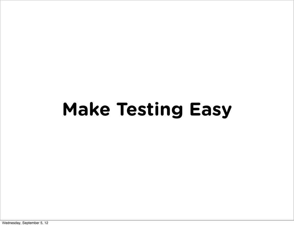 Make Testing Easy Wednesday, September 5, 12