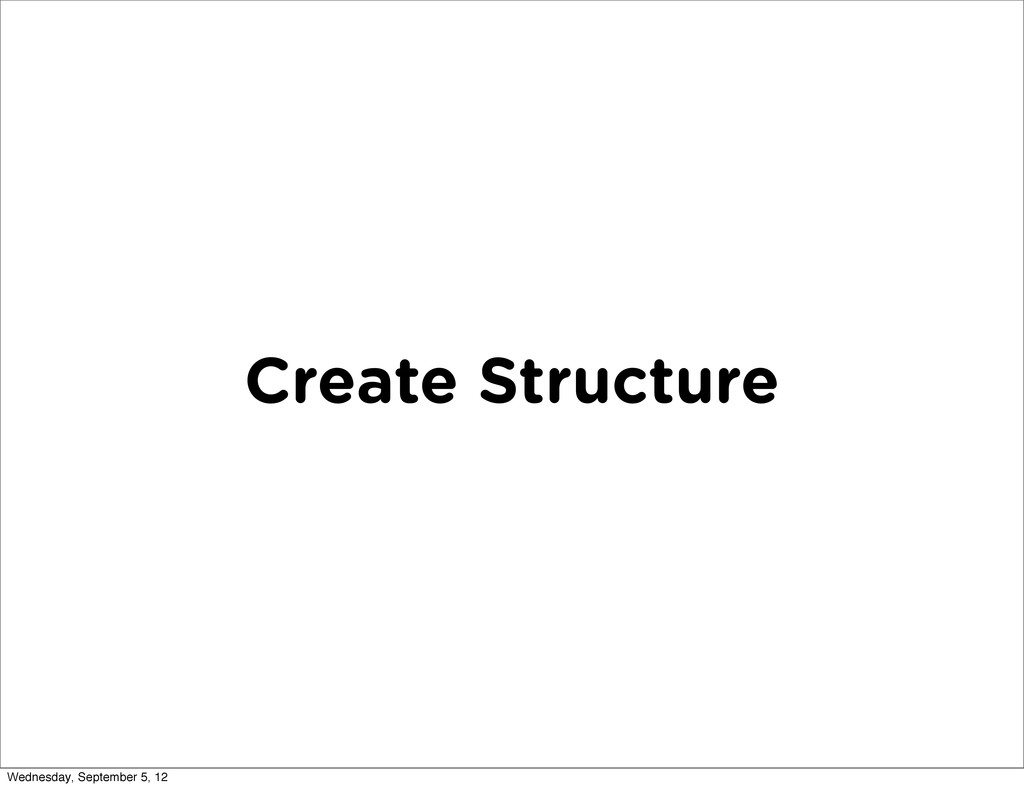 Create Structure Wednesday, September 5, 12