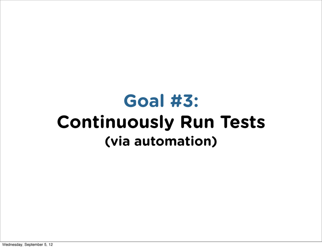 Goal #3: Continuously Run Tests (via automation...